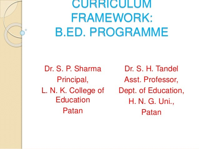 CURRICULUM FRAMEWORK: B.ED. PROGRAMME Dr. S. P. Sharma Principal, L. N. K. College of Education Patan Dr. S. H. Tandel Ass...