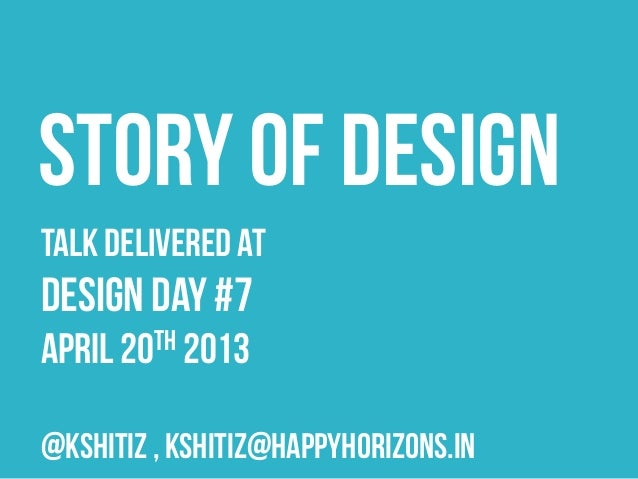 Talk delivered ATDESIGN DAY #7April 20th 2013@kshitiz , kshitiz@happyhorizons.inSTORY OF DESIGN