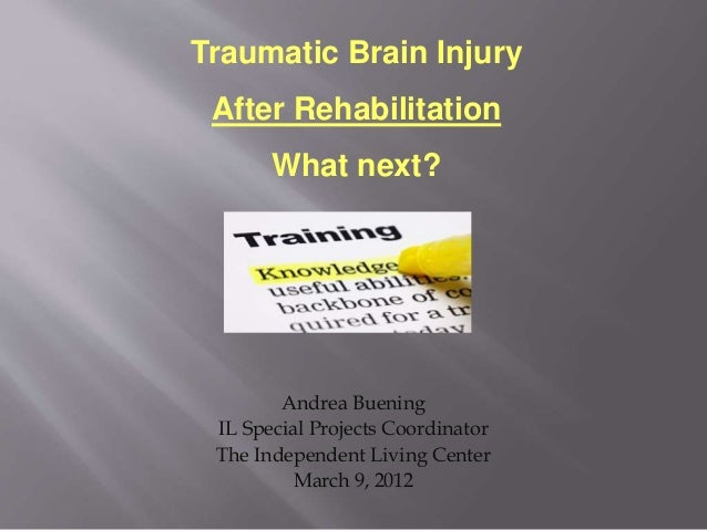 Andrea Buening IL Special Projects Coordinator The Independent Living Center March 9, 2012 Traumatic Brain Injury After Re...