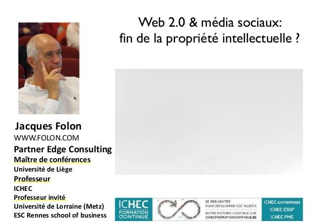 Web 2.0 & média sociaux: fin de la propriété intellectuelle ? JacquesFolon WWW.FOLON.COM PartnerEdgeConsulting Maî...