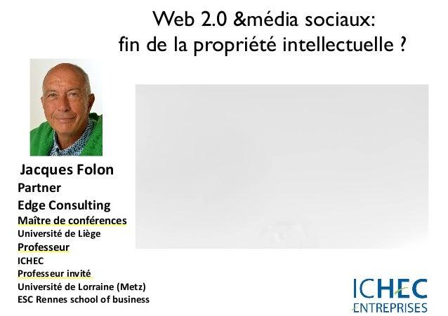 Web 2.0 &média sociaux: fin de la propriété intellectuelle ?   Jacques  Folon   Partner     Edge  Consulting ...