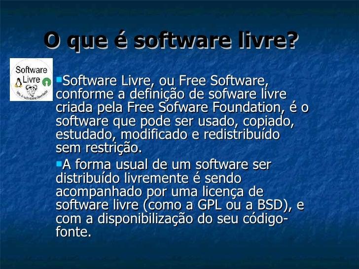 O que é software livre? <ul><li>Software Livre, ou Free Software, conforme a definição de sofware livre criada pela Free S...