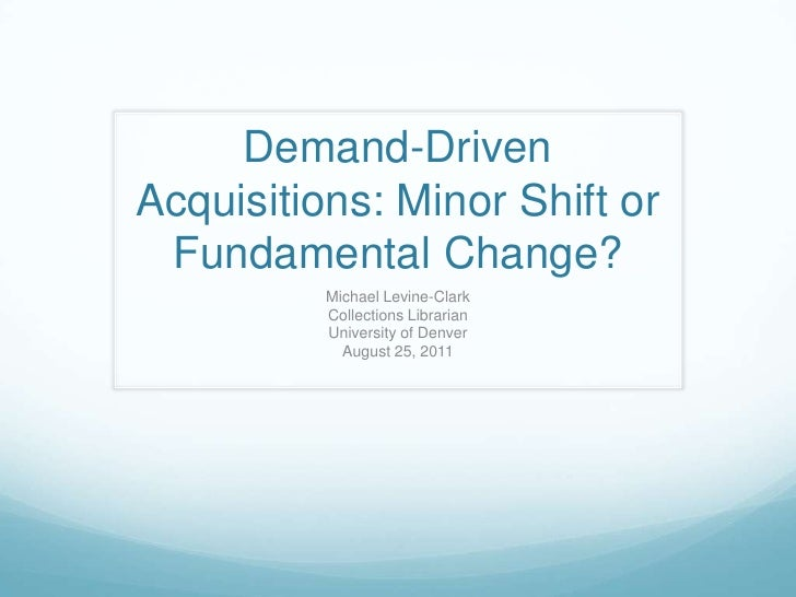 Demand-Driven Acquisitions: Minor Shift or Fundamental Change?<br />Michael Levine-Clark<br />Collections Librarian<br />U...