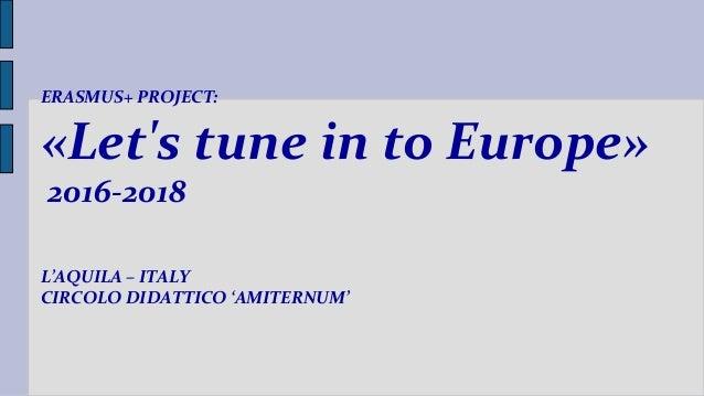 L'AQUILA – ITALY CIRCOLO DIDATTICO 'AMITERNUM' ERASMUS+ PROJECT: «Let's tune in to Europe» 2016-2018