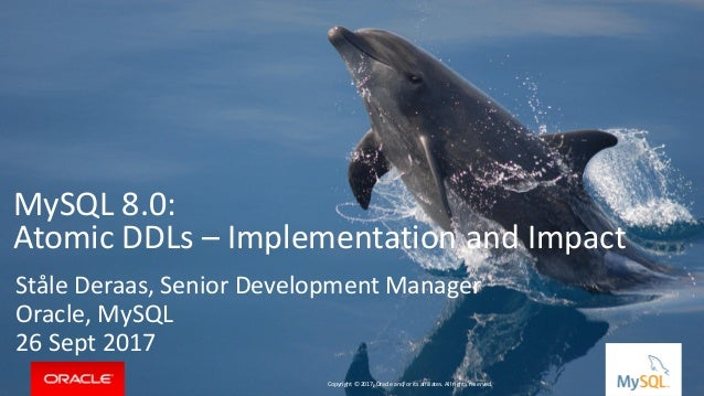 Copyright © 2017, Oracle and/or its affiliates. All rights reserved. | MySQL 8.0: Atomic DDLs – Implementation and Impact ...