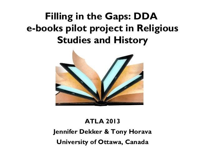 Filling in the Gaps: DDAe-books pilot project in ReligiousStudies and HistoryATLA 2013Jennifer Dekker & Tony HoravaUnivers...