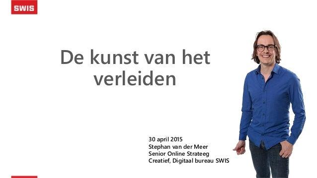De kunst van het verleiden 30 april 2015 Stephan van der Meer Senior Online Strateeg Creatief, Digitaal bureau SWIS