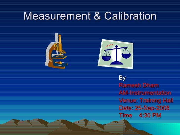 Measurement & Calibration By Ramesh Dham AM-Instrumentation Venue: Training Hall Date: 25-Sep-2008 Time  4:30 PM