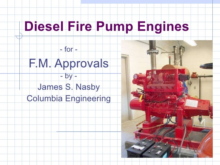 Diesel Fire Pump Engines - for - F.M. Approvals - by - James S. Nasby Columbia Engineering