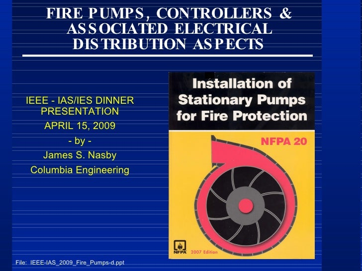 FIRE PUMPS, CONTROLLERS & ASSOCIATED ELECTRICAL DISTRIBUTION ASPECTS IEEE - IAS/IES DINNER PRESENTATION APRIL 15, 2009 - b...
