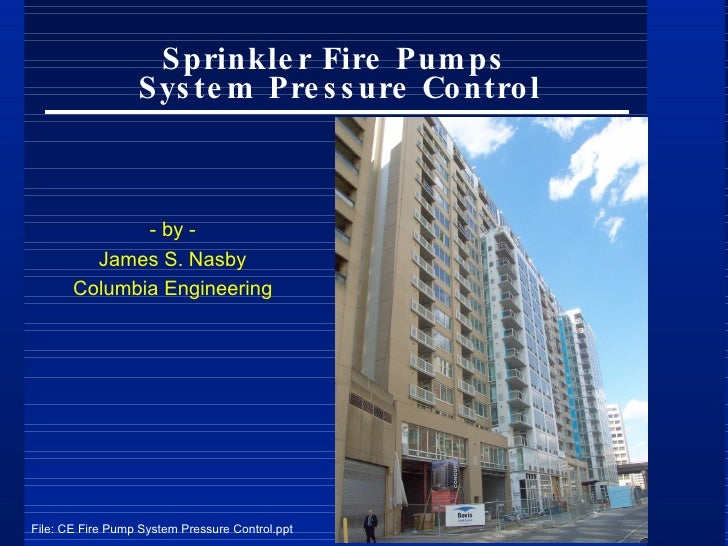 Sprinkler Fire Pumps  System Pressure Control - by - James S. Nasby Columbia Engineering File: CE Fire Pump System Pressur...