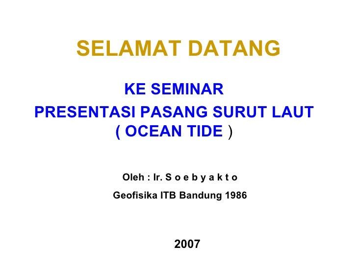 SELAMAT DATANG KE SEMINAR PRESENTASI PASANG SURUT LAUT ( OCEAN TIDE  ) Oleh : Ir. S o e b y a k t o Geofisika ITB Bandung ...
