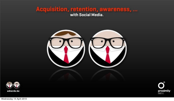 Acquisition, retention, awareness, …                                      with Social Media.     adnerds.beWednesday 14 Ap...