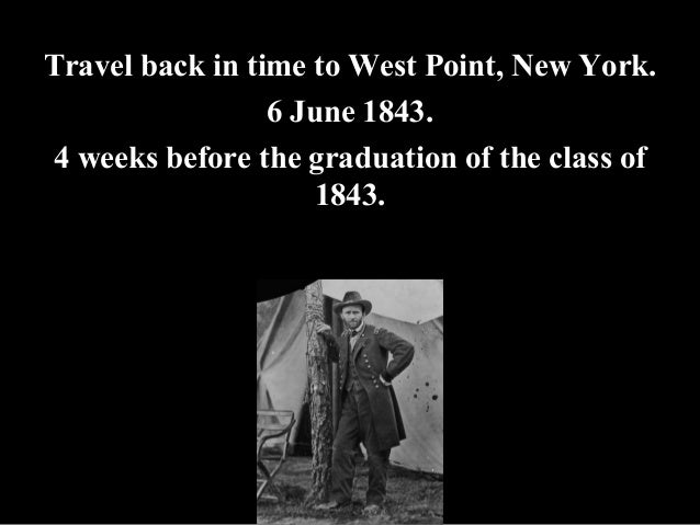 Travel back in time to West Point, New York. 6 June 1843. 4 weeks before the graduation of the class of 1843.