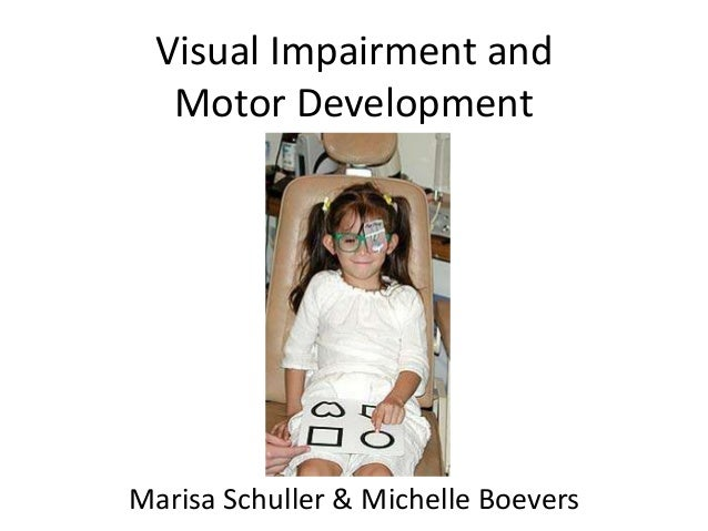 Visual Impairment and Motor Development Marisa Schuller & Michelle Boevers