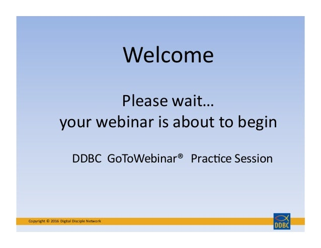 Welcome	    Copyright	   ©	   2016	   Digital	   Disciple	   Network	    Please	   wait…	    your	   webinar	   is	   abou...