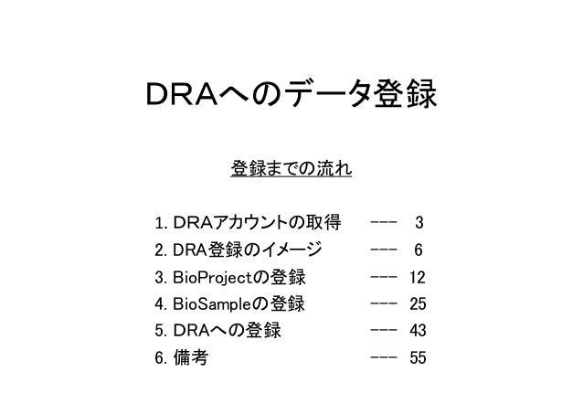 DRAへのデータ登録 登録までの流れ 1. DRAアカウントの取得 --- 3 2. DRA登録のイメージ --- 6 3. BioProjectの登録 --- 12 4. BioSampleの登録 --- 25 5. DRAへの登録 --- ...