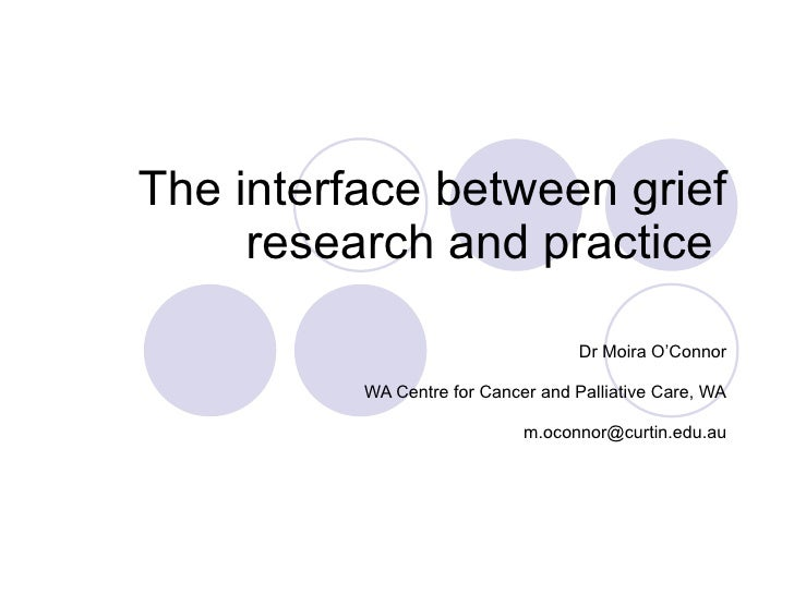 The interface between grief research and practice  Dr Moira O'Connor WA Centre for Cancer and Palliative Care, WA [email_a...