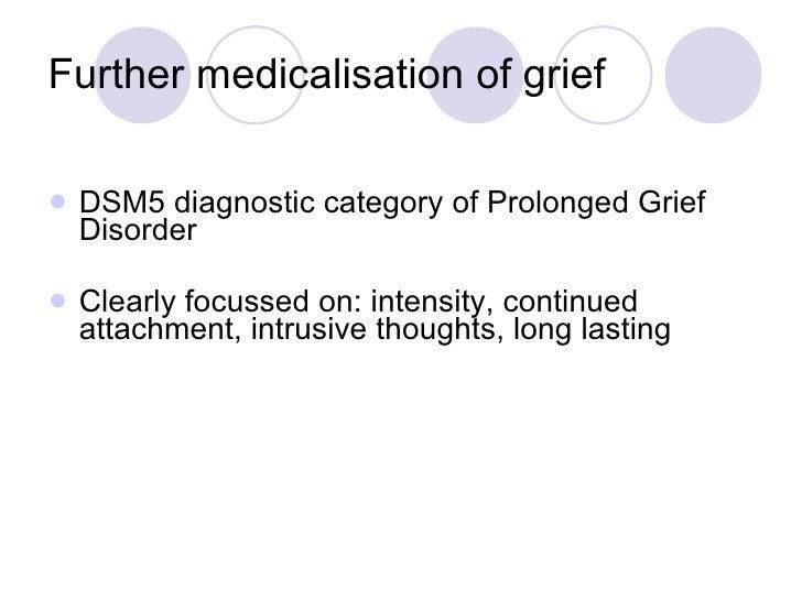 Further medicalisation of grief <ul><li>DSM5 diagnostic category of Prolonged Grief Disorder </li></ul><ul><li>Clearly foc...