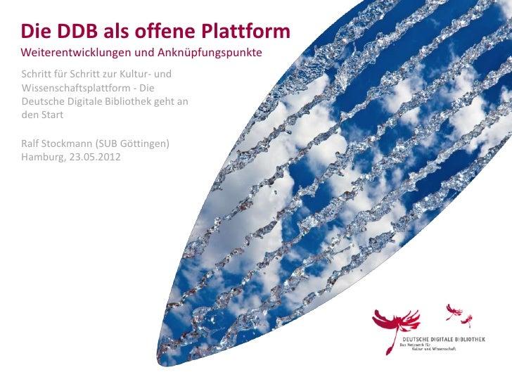 Die DDB als offene PlattformWeiterentwicklungen und AnknüpfungspunkteSchritt für Schritt zur Kultur- undWissenschaftsplatt...
