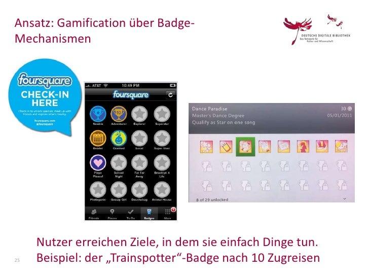 """Ansatz: Gamification über Badge-Mechanismen     Nutzer erreichen Ziele, in dem sie einfach Dinge tun.25   Beispiel: der """"T..."""