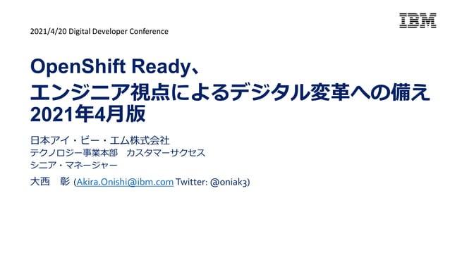 日本アイ・ビー・エム株式会社 テクノロジー事業本部 カスタマーサクセス シニア・マネージャー 大西 彰 (Akira.Onishi@ibm.com Twitter: @oniak3) OpenShift Ready、 エンジニア視点によるデジタ...