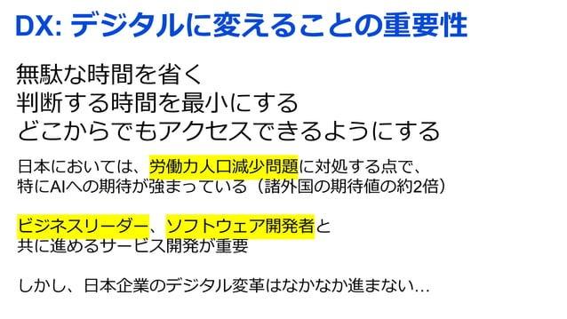 DX: デジタルに変えることの重要性 無駄な時間を省く 判断する時間を最小にする どこからでもアクセスできるようにする 日本においては、労働力人口減少問題に対処する点で、 特にAIへの期待が強まっている(諸外国の期待値の約2倍) ビジネスリーダ...