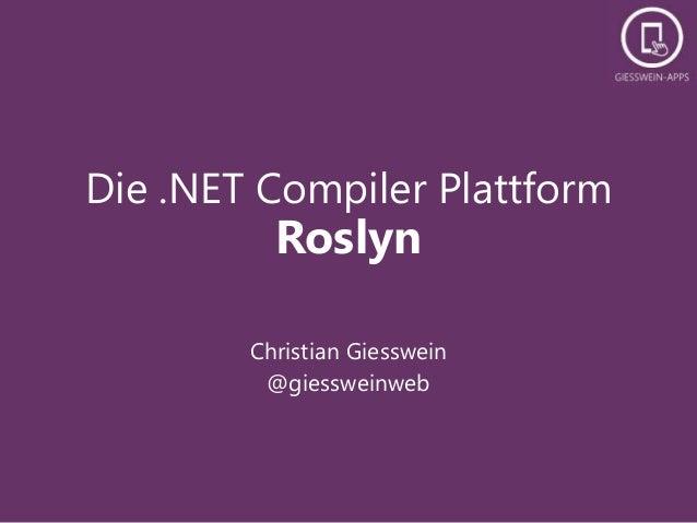 Die .NET Compiler Plattform  Roslyn  Christian Giesswein  @giessweinweb