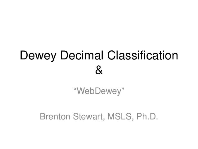 "Dewey Decimal Classification & ""WebDewey""  Brenton Stewart, MSLS, Ph.D."
