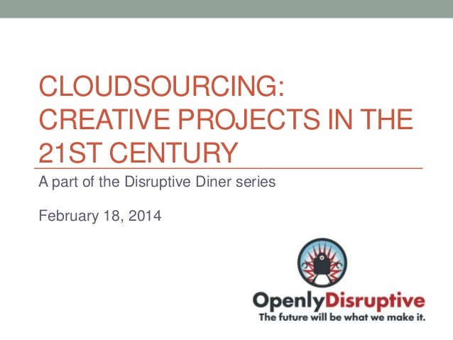 CLOUDSOURCING: CREATIVE PROJECTS IN THE 21ST CENTURY A part of the Disruptive Diner series February 18, 2014