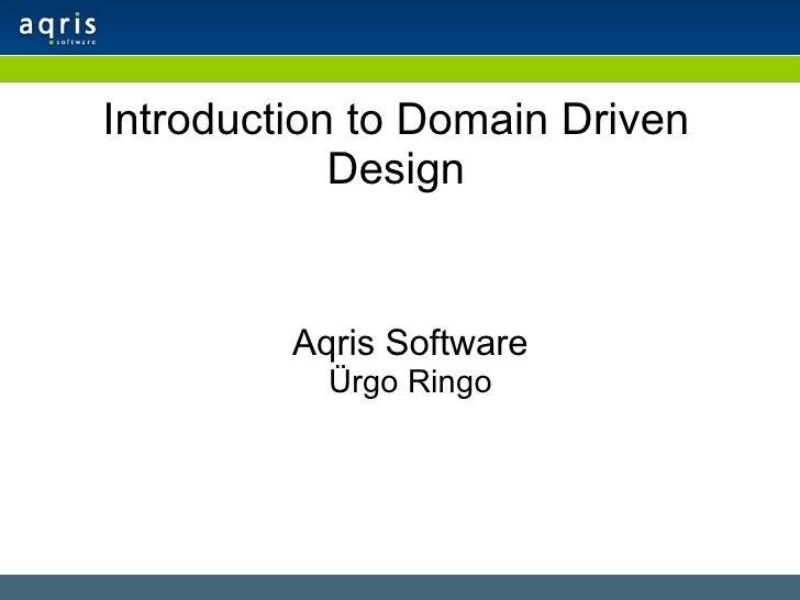 Introduction to Domain Driven Design <ul><ul><li>Aqris Software </li></ul></ul><ul><ul><li>Ürgo Ringo </li></ul></ul>