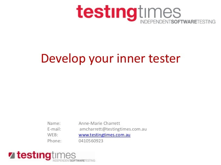Develop your inner tester<br />Name: 	Anne-Marie Charrett<br />E-mail:	 amcharrett@testingtimes.com.au<br />WEB:	www.testi...