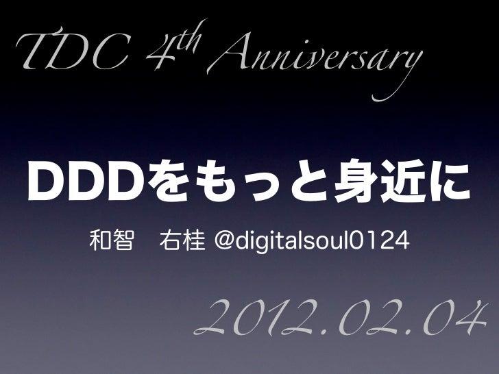 TDC 4 AnniversaryDDDをもっと身近に   和智右桂 @digitalsoul0124          2012.02.04