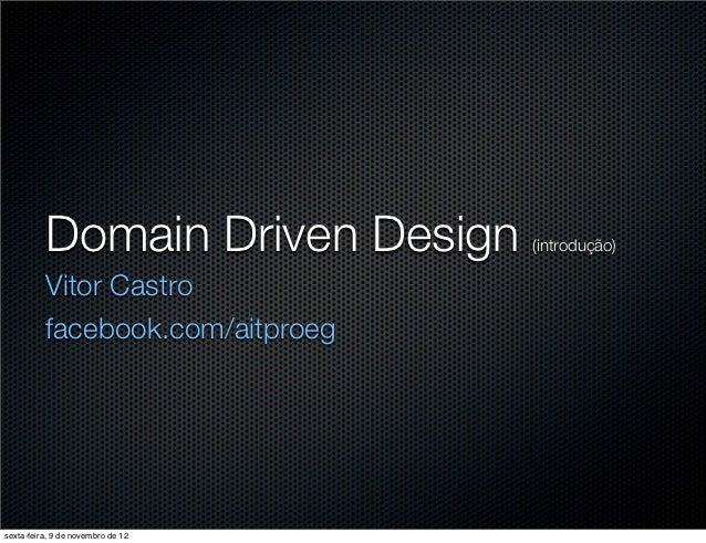 Domain Driven Design     (introdução)          Vitor Castro          facebook.com/aitproegsexta-feira, 9 de novembro de 12