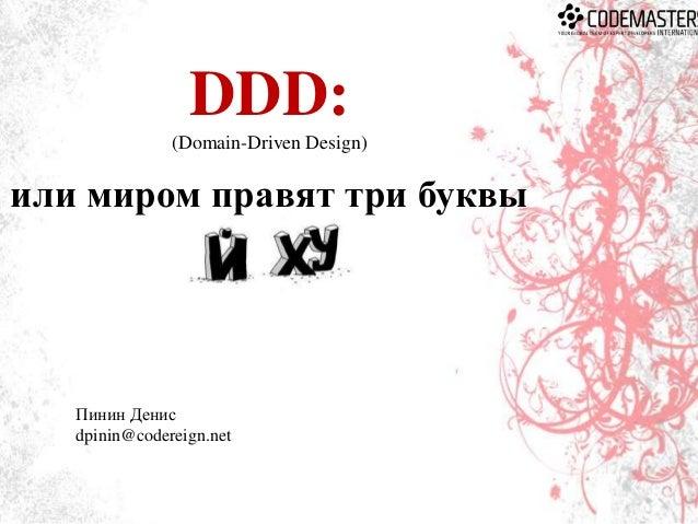 DDD: (Domain-Driven Design)  или миром правят три буквы  Пинин Денис dpinin@codereign.net