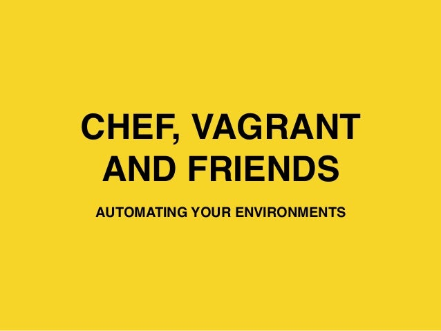 CHEF, VAGRANT AND FRIENDS AUTOMATING YOUR ENVIRONMENTS