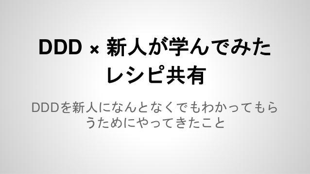 DDD × 新人が学んでみた レシピ共有 DDDを新人になんとなくでもわかってもら うためにやってきたこと