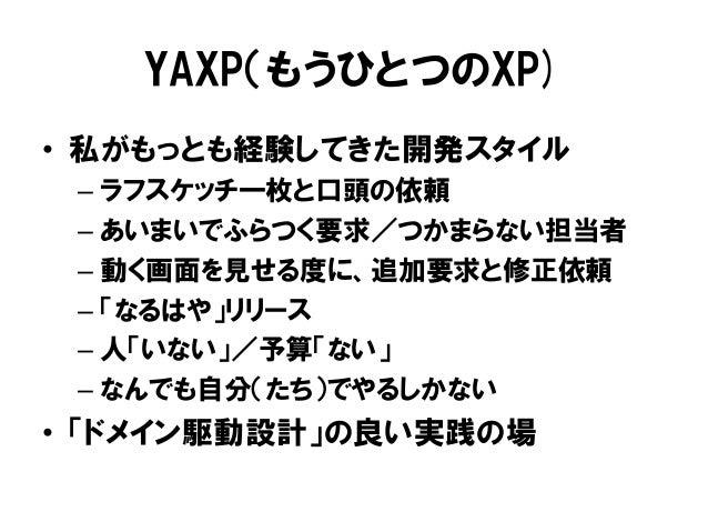YAXP(もうひとつのXP) • 私がもっとも経験してきた開発スタイル – ラフスケッチ一枚と口頭の依頼 – あいまいでふらつく要求/つかまらない担当者 – 動く画面を見せる度に、追加要求と修正依頼 – 「なるはや」リリース – 人「いない」/...