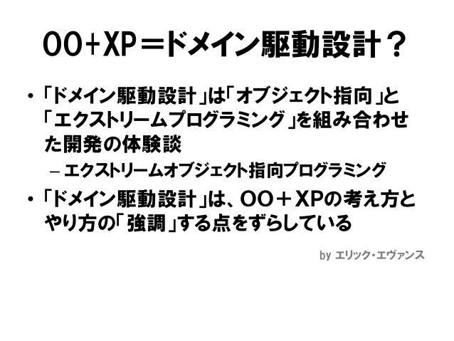 OO+XP=ドメイン駆動設計? • 「ドメイン駆動設計」は「オブジェクト指向」と 「エクストリームプログラミング」を組み合わせ た開発の体験談 – エクストリームオブジェクト指向プログラミング • 「ドメイン駆動設計」は、OO+XPの考え方と ...