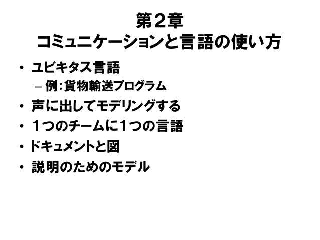 第2章 コミュニケーションと言語の使い方 • ユビキタス言語 – 例:貨物輸送プログラム • 声に出してモデリングする • 1つのチームに1つの言語 • ドキュメントと図 • 説明のためのモデル