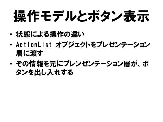 操作モデルとボタン表示 • 状態による操作の違い • ActionList オブジェクトをプレゼンテーション 層に渡す • その情報を元にプレンゼンテーション層が、ボ タンを出し入れする