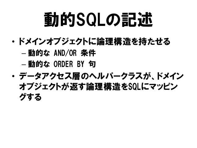 動的SQLの記述 • ドメインオブジェクトに論理構造を持たせる – 動的な AND/OR 条件 – 動的な ORDER BY 句 • データアクセス層のヘルパークラスが、ドメイン オブジェクトが返す論理構造をSQLにマッピン グする
