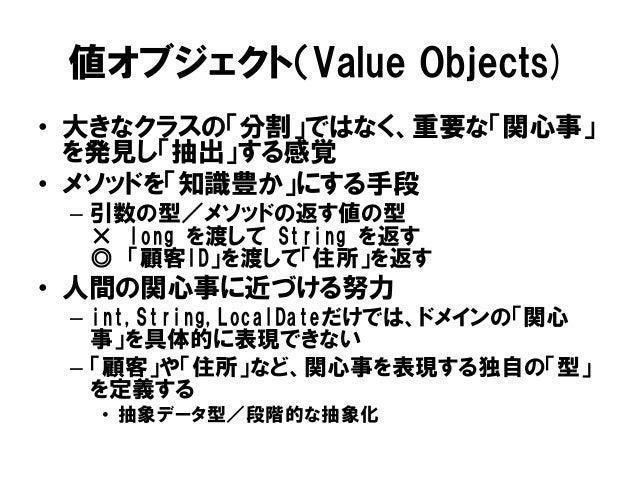 値オブジェクト(Value Objects) • 大きなクラスの「分割」ではなく、重要な「関心事」 を発見し「抽出」する感覚 • メソッドを「知識豊か」にする手段 – 引数の型/メソッドの返す値の型 × long を渡して String を返す...