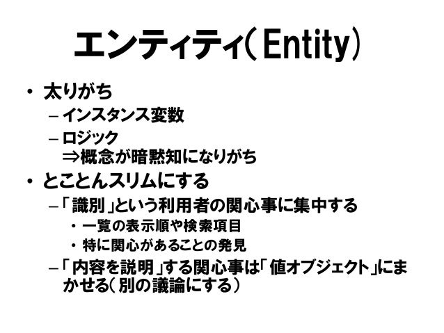 エンティティ(Entity) • 太りがち – インスタンス変数 – ロジック ⇒概念が暗黙知になりがち • とことんスリムにする – 「識別」という利用者の関心事に集中する • 一覧の表示順や検索項目 • 特に関心があることの発見 – 「内容...
