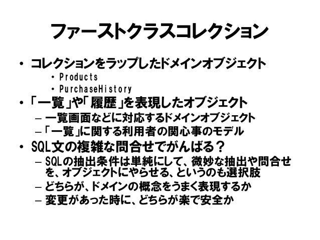 ファーストクラスコレクション • コレクションをラップしたドメインオブジェクト • Products • PurchaseHistory • 「一覧」や「履歴」を表現したオブジェクト – 一覧画面などに対応するドメインオブジェクト – 「一覧」...