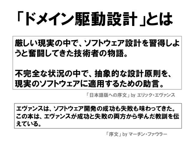 「ドメイン駆動設計」とは 厳しい現実の中で、ソフトウェア設計を習得しよ うと奮闘してきた技術者の物語。 不完全な状況の中で、抽象的な設計原則を、 現実のソフトウェアに適用するための助言。 「日本語版への序文」 by エリック・エヴァンス エヴァ...
