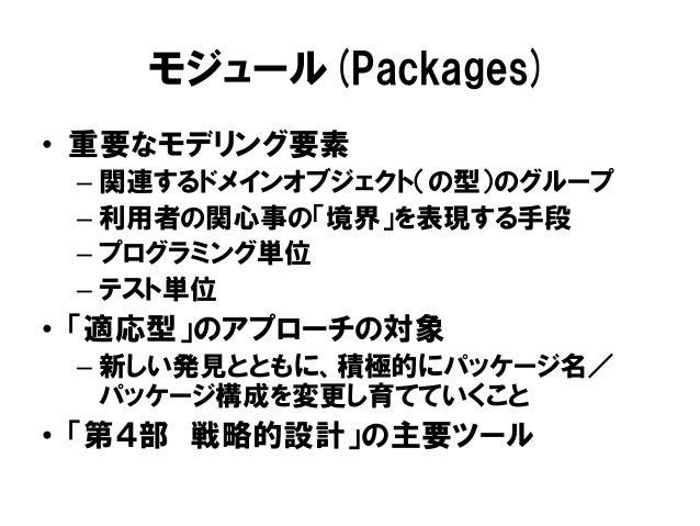 モジュール(Packages) • 重要なモデリング要素 – 関連するドメインオブジェクト(の型)のグループ – 利用者の関心事の「境界」を表現する手段 – プログラミング単位 – テスト単位 • 「適応型」のアプローチの対象 – 新しい発見と...