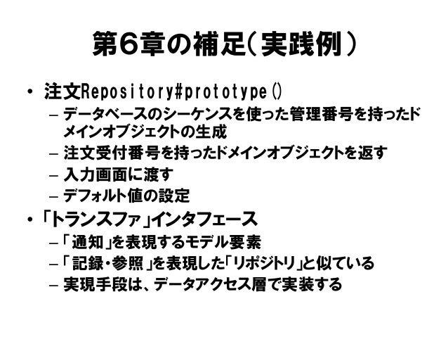 第6章の補足(実践例) • 注文Repository#prototype() – データベースのシーケンスを使った管理番号を持ったド メインオブジェクトの生成 – 注文受付番号を持ったドメインオブジェクトを返す – 入力画面に渡す – デフォル...