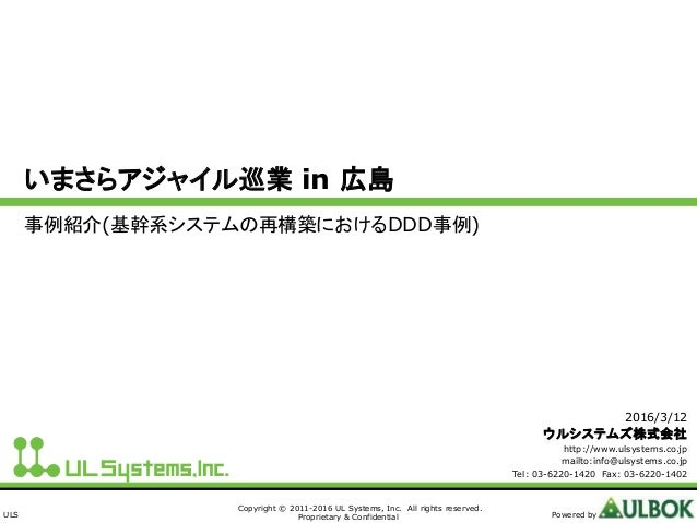 ULS Copyright © 2011-2016 UL Systems, Inc. All rights reserved. Proprietary & Confidential Powered by いまさらアジャイル巡業 in 広島 事例...