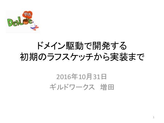 ドメイン駆動で開発する 初期のラフスケッチから実装まで 2016年10月31日 ギルドワークス 増田 1